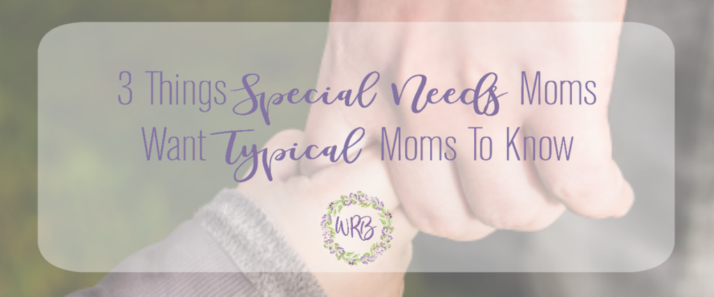 3 Things Special Needs Moms Want Typical Moms To Know